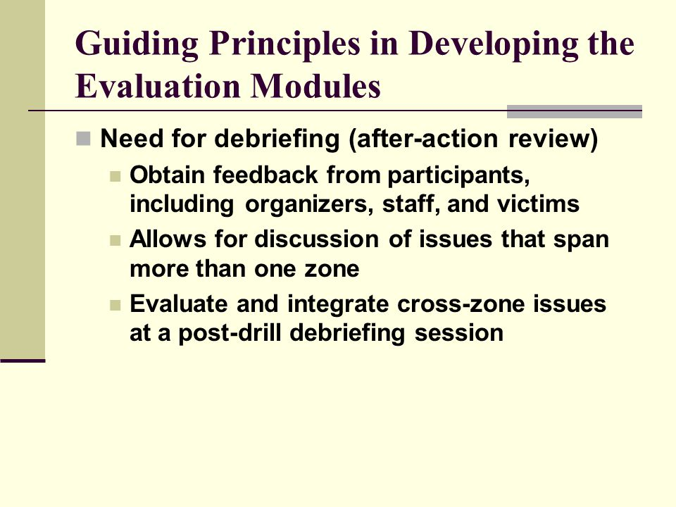 Guiding Principles in Developing the Evaluation Modules Need for debriefing (after-action review) Obtain feedback from participants, including organizers, staff, and victims Allows for discussion of issues that span more than one zone Evaluate and integrate cross-zone issues at a post-drill debriefing session