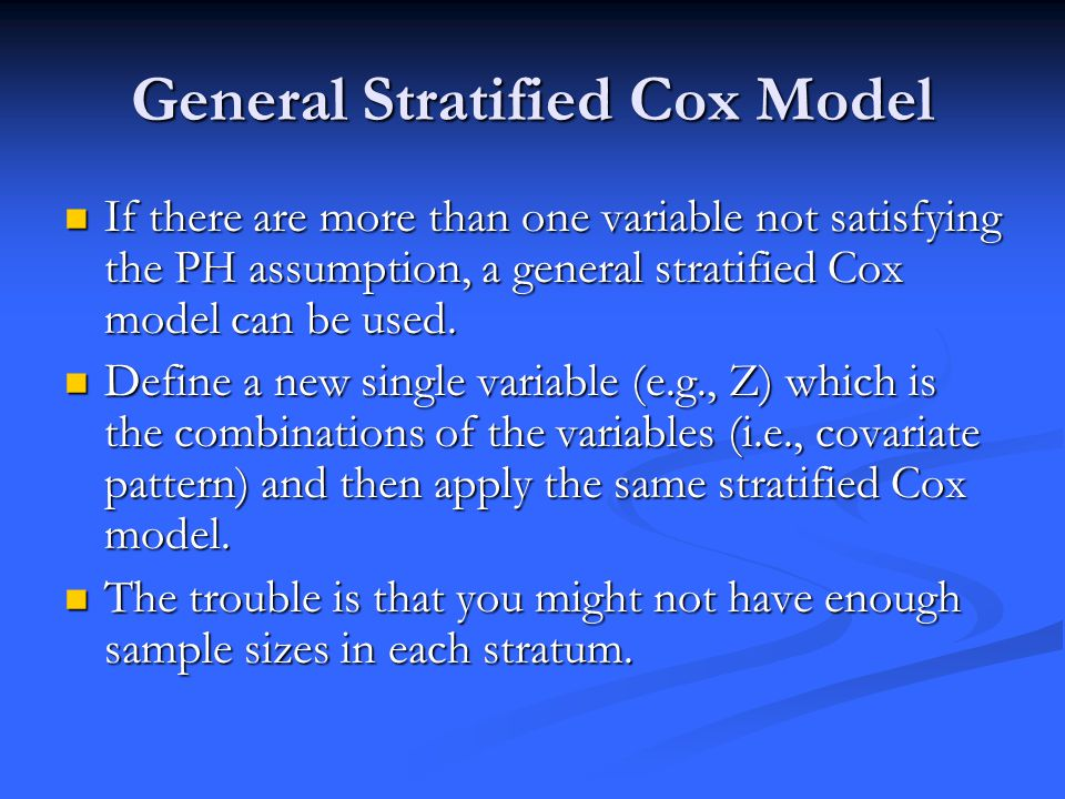 General Stratified Cox Model If there are more than one variable not satisfying the PH assumption, a general stratified Cox model can be used.