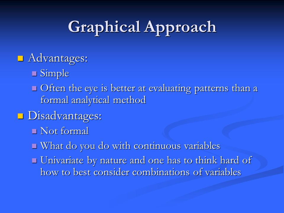 Graphical Approach Advantages: Advantages: Simple Simple Often the eye is better at evaluating patterns than a formal analytical method Often the eye is better at evaluating patterns than a formal analytical method Disadvantages: Disadvantages: Not formal Not formal What do you do with continuous variables What do you do with continuous variables Univariate by nature and one has to think hard of how to best consider combinations of variables Univariate by nature and one has to think hard of how to best consider combinations of variables