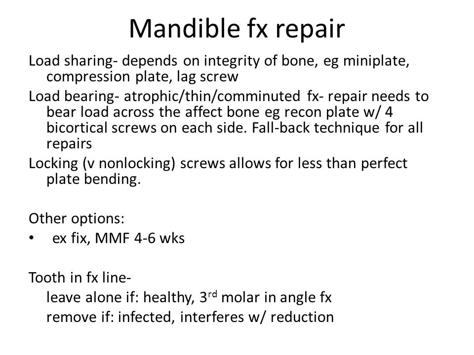 Mandible fx repair Load sharing- depends on integrity of bone, eg miniplate, compression plate, lag screw Load bearing- atrophic/thin/comminuted fx- repair needs to bear load across the affect bone eg recon plate w/ 4 bicortical screws on each side.