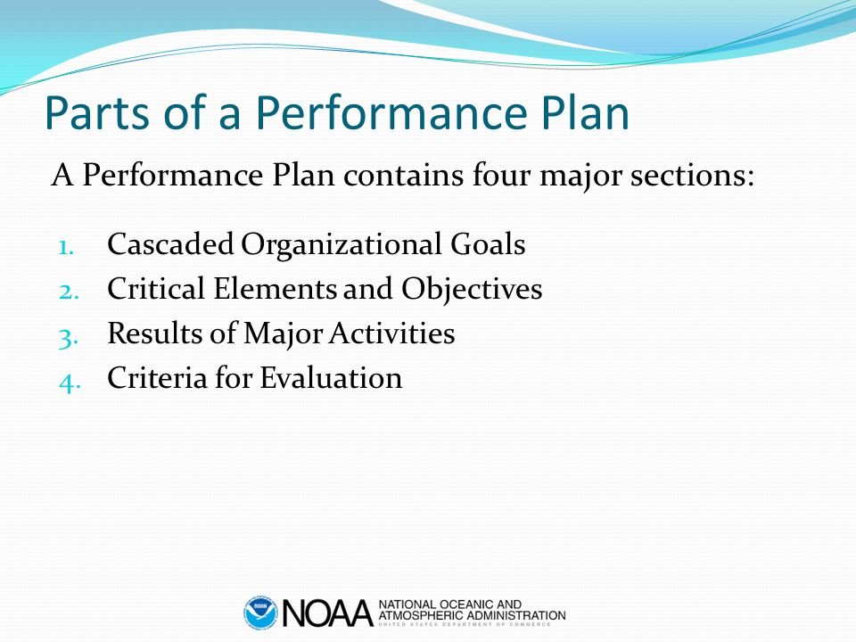 Parts of a Performance Plan 1. Cascaded Organizational Goals 2. Critical Elements and Objectives 3. Results of Major Activities 4. Criteria for Evalua