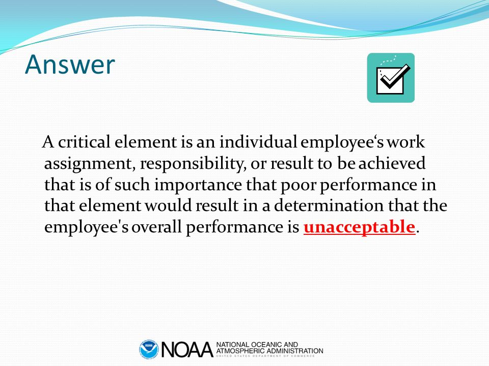 Answer A critical element is an individual employee's work assignment, responsibility, or result to be achieved that is of such importance that poor p