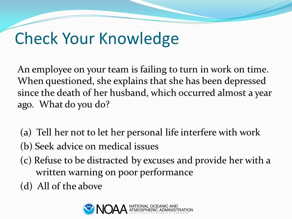 Check Your Knowledge An employee on your team is failing to turn in work on time. When questioned, she explains that she has been depressed since the