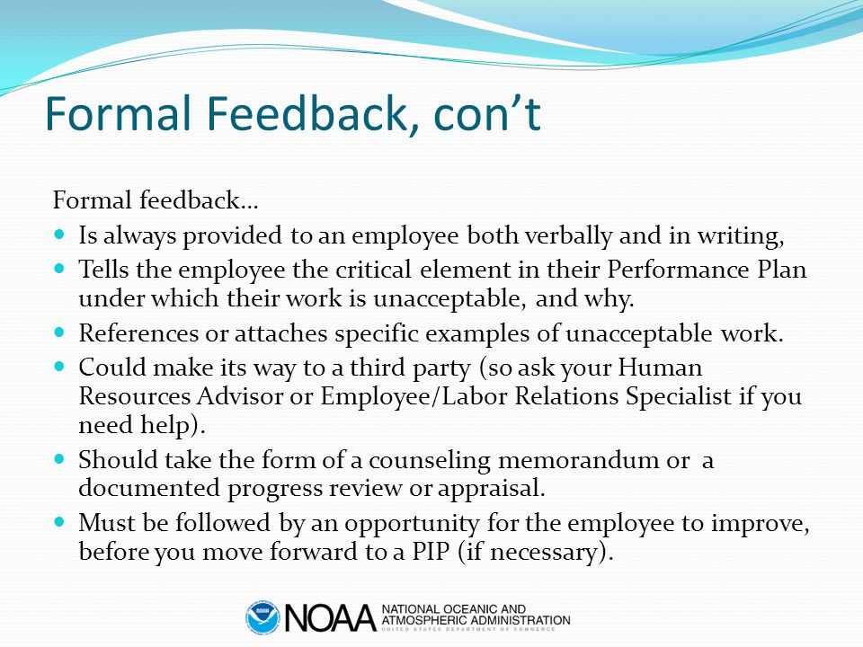 Formal Feedback, con't Formal feedback… Is always provided to an employee both verbally and in writing, Tells the employee the critical element in the