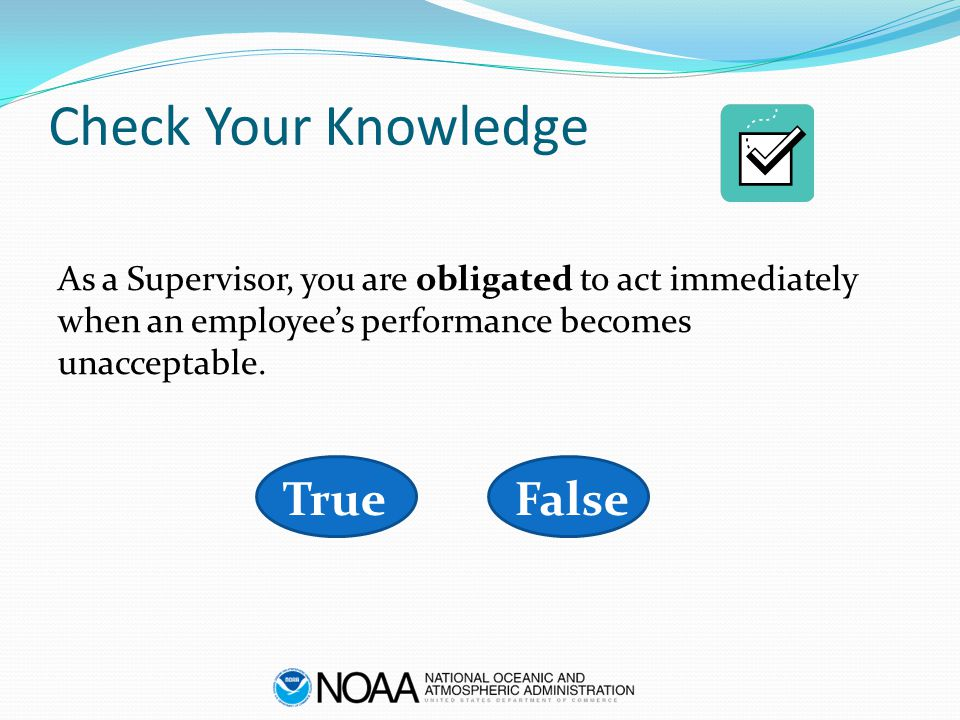 Check Your Knowledge As a Supervisor, you are obligated to act immediately when an employee's performance becomes unacceptable. FalseTrue
