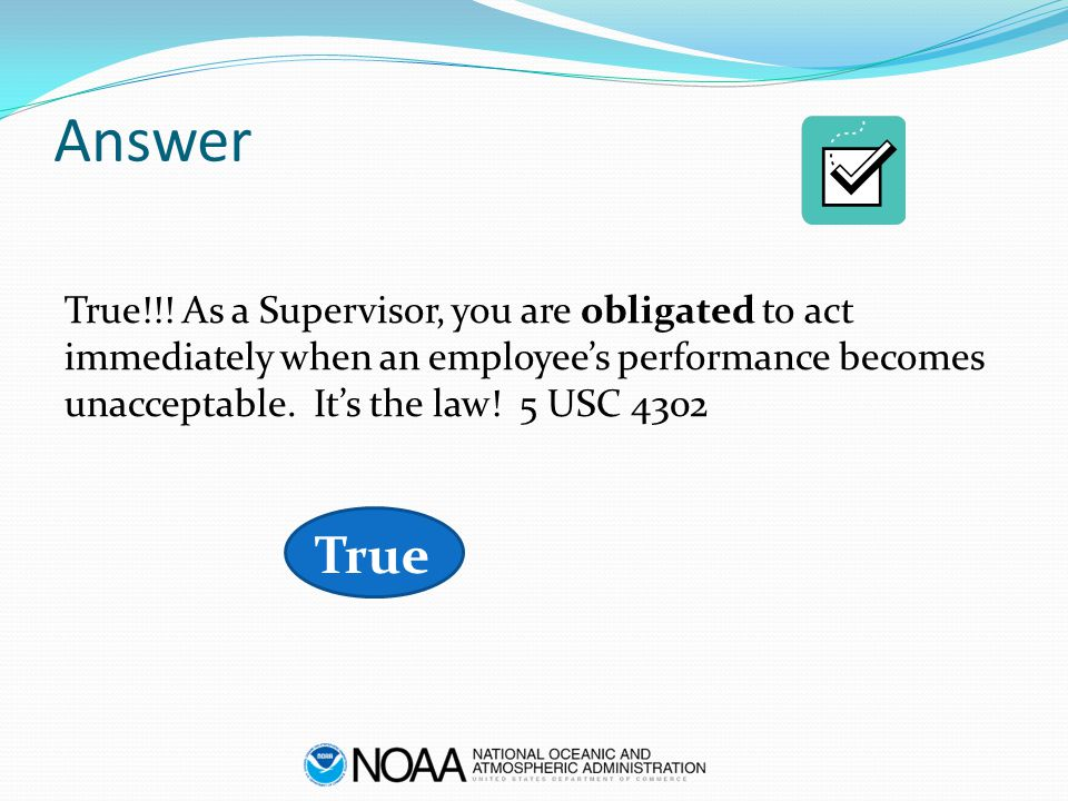 Answer True!!! As a Supervisor, you are obligated to act immediately when an employee's performance becomes unacceptable. It's the law! 5 USC 4302 Tru
