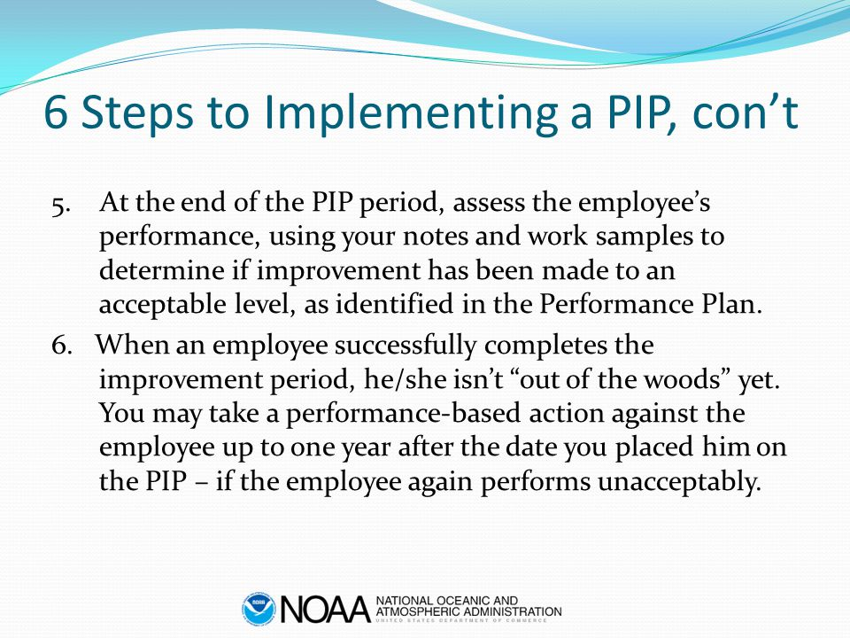 6 Steps to Implementing a PIP, con't 5. At the end of the PIP period, assess the employee's performance, using your notes and work samples to determin