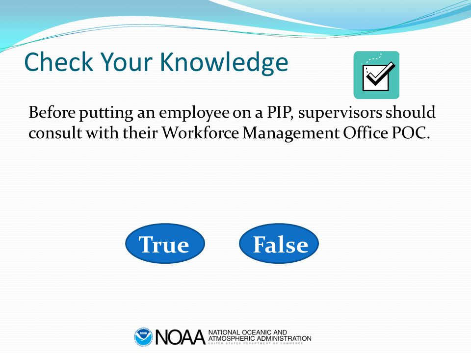 Check Your Knowledge Before putting an employee on a PIP, supervisors should consult with their Workforce Management Office POC. FalseTrue