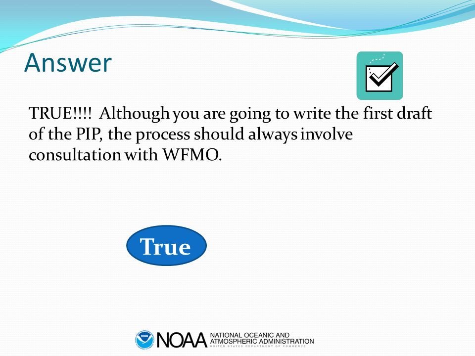 Answer TRUE!!!! Although you are going to write the first draft of the PIP, the process should always involve consultation with WFMO. True