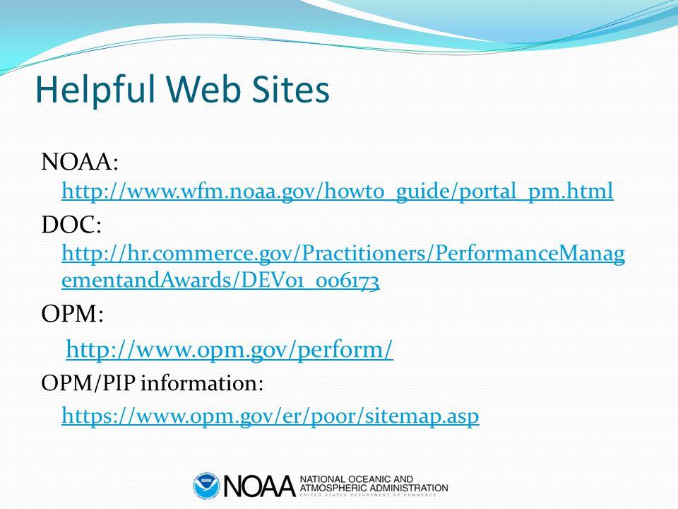 Helpful Web Sites NOAA: http://www.wfm.noaa.gov/howto_guide/portal_pm.html http://www.wfm.noaa.gov/howto_guide/portal_pm.html DOC: http://hr.commerce.gov/Practitioners/PerformanceManag ementandAwards/DEV01_006173 http://hr.commerce.gov/Practitioners/PerformanceManag ementandAwards/DEV01_006173 OPM: http://www.opm.gov/perform/ OPM/PIP information: https://www.opm.gov/er/poor/sitemap.asp