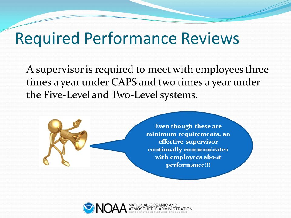Required Performance Reviews A supervisor is required to meet with employees three times a year under CAPS and two times a year under the Five-Level a