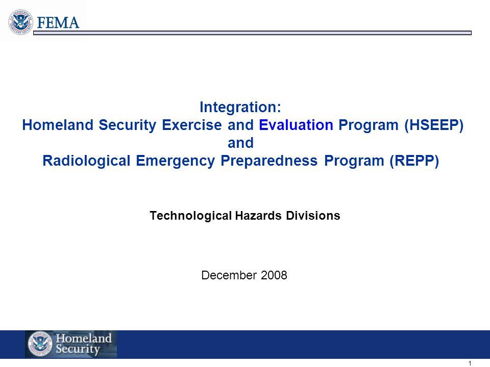 1 Integration: Homeland Security Exercise and Evaluation Program (HSEEP) and Radiological Emergency Preparedness Program (REPP) Technological Hazards Divisions December 2008