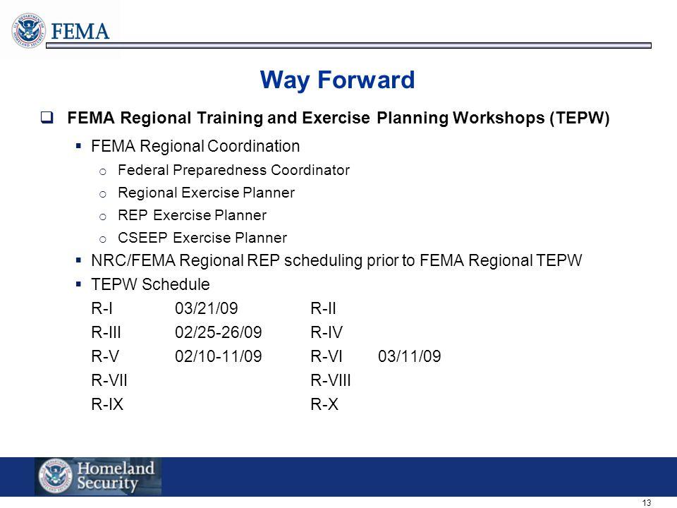 13 Way Forward  FEMA Regional Training and Exercise Planning Workshops (TEPW)  FEMA Regional Coordination  Federal Preparedness Coordinator  Regional Exercise Planner  REP Exercise Planner  CSEEP Exercise Planner  NRC/FEMA Regional REP scheduling prior to FEMA Regional TEPW  TEPW Schedule R-I03/21/09R-II R-III02/25-26/09R-IV R-V02/10-11/09R-VI03/11/09 R-VIIR-VIII R-IXR-X