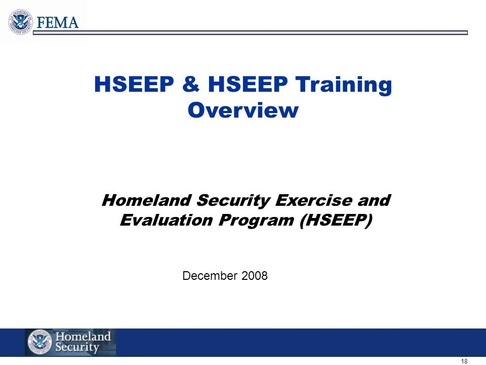 18 HSEEP & HSEEP Training Overview Homeland Security Exercise and Evaluation Program (HSEEP) December 2008