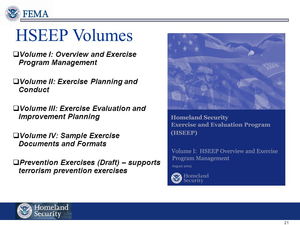 21 HSEEP Volumes  Volume I: Overview and Exercise Program Management  Volume II: Exercise Planning and Conduct  Volume III: Exercise Evaluation and Improvement Planning  Volume IV: Sample Exercise Documents and Formats  Prevention Exercises (Draft) – supports terrorism prevention exercises