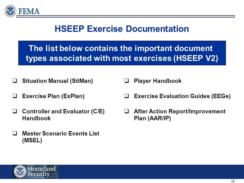 26 HSEEP Exercise Documentation  Situation Manual (SitMan)  Exercise Plan (ExPlan)  Controller and Evaluator (C/E) Handbook  Master Scenario Events List (MSEL)  Player Handbook  Exercise Evaluation Guides (EEGs)  After Action Report/Improvement Plan (AAR/IP) The list below contains the important document types associated with most exercises (HSEEP V2)