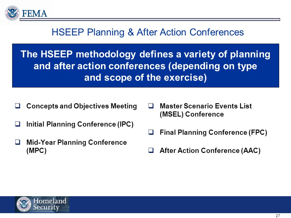 27 HSEEP Planning & After Action Conferences  Concepts and Objectives Meeting  Initial Planning Conference (IPC)  Mid-Year Planning Conference (MPC)  Master Scenario Events List (MSEL) Conference  Final Planning Conference (FPC)  After Action Conference (AAC) The HSEEP methodology defines a variety of planning and after action conferences (depending on type and scope of the exercise)