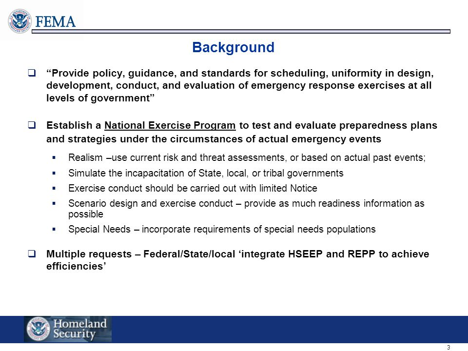 3 Background  Provide policy, guidance, and standards for scheduling, uniformity in design, development, conduct, and evaluation of emergency response exercises at all levels of government  Establish a National Exercise Program to test and evaluate preparedness plans and strategies under the circumstances of actual emergency events  Realism –use current risk and threat assessments, or based on actual past events;  Simulate the incapacitation of State, local, or tribal governments  Exercise conduct should be carried out with limited Notice  Scenario design and exercise conduct – provide as much readiness information as possible  Special Needs – incorporate requirements of special needs populations  Multiple requests – Federal/State/local 'integrate HSEEP and REPP to achieve efficiencies'