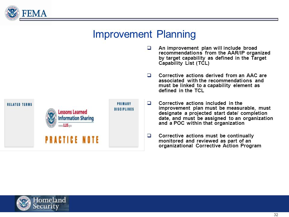 32 Improvement Planning  An improvement plan will include broad recommendations from the AAR/IP organized by target capability as defined in the Target Capability List (TCL)  Corrective actions derived from an AAC are associated with the recommendations and must be linked to a capability element as defined in the TCL  Corrective actions included in the improvement plan must be measurable, must designate a projected start date/ completion date, and must be assigned to an organization and a POC within that organization  Corrective actions must be continually monitored and reviewed as part of an organizational Corrective Action Program