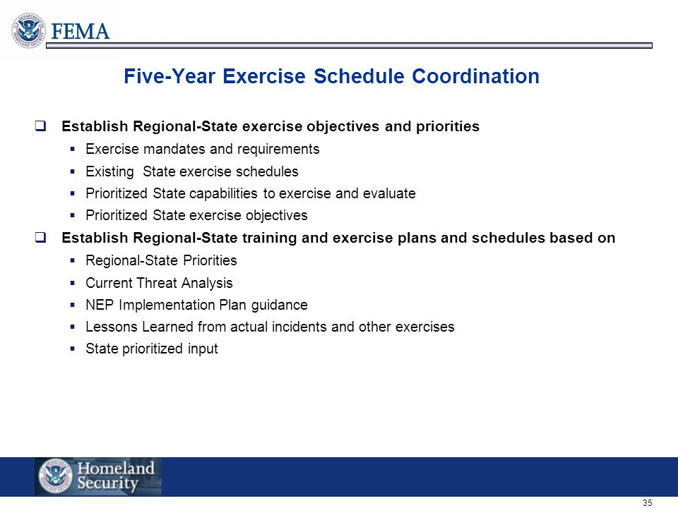 35 Five-Year Exercise Schedule Coordination  Establish Regional-State exercise objectives and priorities  Exercise mandates and requirements  Existing State exercise schedules  Prioritized State capabilities to exercise and evaluate  Prioritized State exercise objectives  Establish Regional-State training and exercise plans and schedules based on  Regional-State Priorities  Current Threat Analysis  NEP Implementation Plan guidance  Lessons Learned from actual incidents and other exercises  State prioritized input