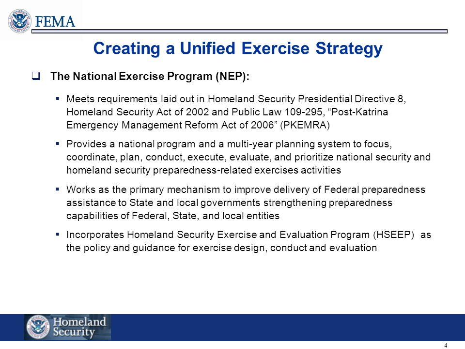 4 Creating a Unified Exercise Strategy  The National Exercise Program (NEP):  Meets requirements laid out in Homeland Security Presidential Directive 8, Homeland Security Act of 2002 and Public Law 109-295, Post-Katrina Emergency Management Reform Act of 2006 (PKEMRA)  Provides a national program and a multi-year planning system to focus, coordinate, plan, conduct, execute, evaluate, and prioritize national security and homeland security preparedness-related exercises activities  Works as the primary mechanism to improve delivery of Federal preparedness assistance to State and local governments strengthening preparedness capabilities of Federal, State, and local entities  Incorporates Homeland Security Exercise and Evaluation Program (HSEEP) as the policy and guidance for exercise design, conduct and evaluation