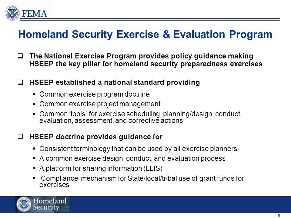 5 Homeland Security Exercise & Evaluation Program  The National Exercise Program provides policy guidance making HSEEP the key pillar for homeland security preparedness exercises  HSEEP established a national standard providing  Common exercise program doctrine  Common exercise project management  Common 'tools' for exercise scheduling, planning/design, conduct, evaluation, assessment, and corrective actions  HSEEP doctrine provides guidance for  Consistent terminology that can be used by all exercise planners  A common exercise design, conduct, and evaluation process  A platform for sharing information (LLIS)  'Compliance' mechanism for State/local/tribal use of grant funds for exercises