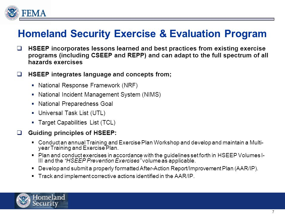 7 Homeland Security Exercise & Evaluation Program  HSEEP incorporates lessons learned and best practices from existing exercise programs (including CSEEP and REPP) and can adapt to the full spectrum of all hazards exercises  HSEEP integrates language and concepts from;  National Response Framework (NRF)  National Incident Management System (NIMS)  National Preparedness Goal  Universal Task List (UTL)  Target Capabilities List (TCL)  Guiding principles of HSEEP:  Conduct an annual Training and Exercise Plan Workshop and develop and maintain a Multi- year Training and Exercise Plan.