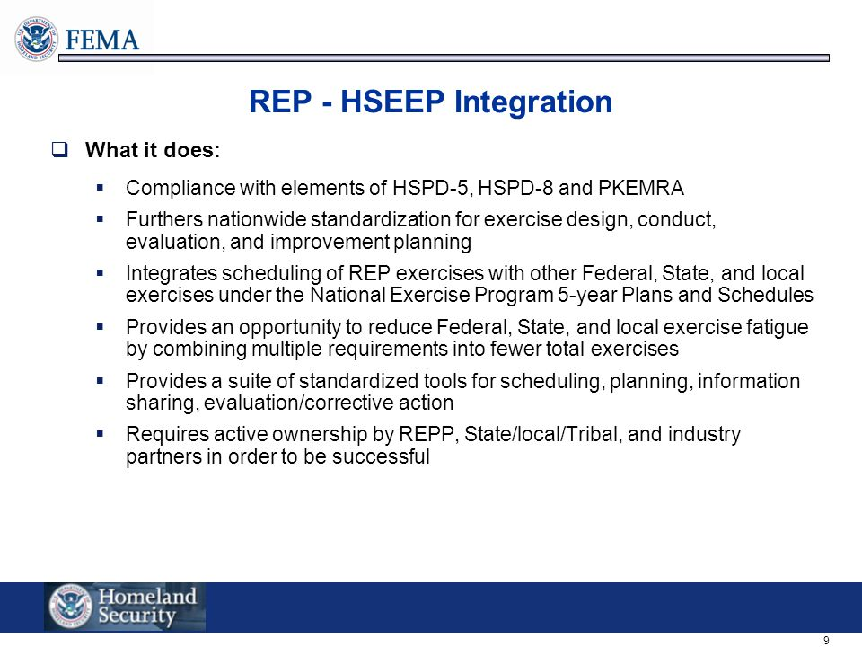 9 REP - HSEEP Integration  What it does:  Compliance with elements of HSPD-5, HSPD-8 and PKEMRA  Furthers nationwide standardization for exercise design, conduct, evaluation, and improvement planning  Integrates scheduling of REP exercises with other Federal, State, and local exercises under the National Exercise Program 5-year Plans and Schedules  Provides an opportunity to reduce Federal, State, and local exercise fatigue by combining multiple requirements into fewer total exercises  Provides a suite of standardized tools for scheduling, planning, information sharing, evaluation/corrective action  Requires active ownership by REPP, State/local/Tribal, and industry partners in order to be successful