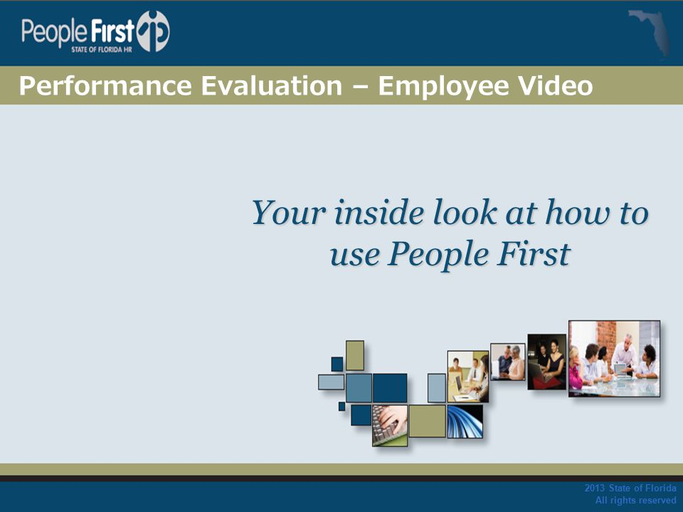 2013 State of Florida All rights reserved Your inside look at how to use People First Performance Evaluation – Employee Video