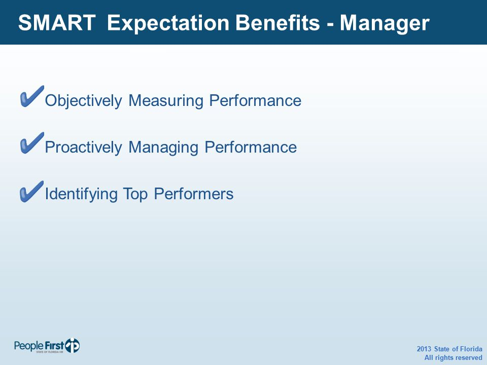 2013 State of Florida All rights reserved SMART Expectation Benefits - Manager Objectively Measuring Performance Proactively Managing Performance Iden