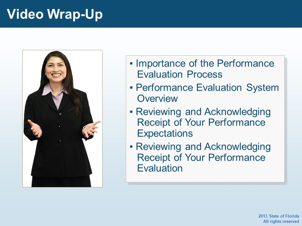 2013 State of Florida All rights reserved Video Wrap-Up ▪ Importance of the Performance Evaluation Process ▪ Performance Evaluation System Overview ▪ Reviewing and Acknowledging Receipt of Your Performance Expectations ▪ Reviewing and Acknowledging Receipt of Your Performance Evaluation