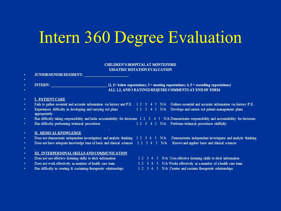 Intern 360 Degree Evaluation CHILDREN'S HOSPITAL AT MONTEFIORE EDIATRIC ROTATION EVALUATION JUNIOR/SENIOR RESIDENT: _________________________ INTERN: ________________________________(1, 2= below expectations; 3 = meeting expectations; 4, 5 = exceeding expectations) ALL 1,2, AND 3 RATINGS REQUIRE COMMENTS AT END OF FORM I.