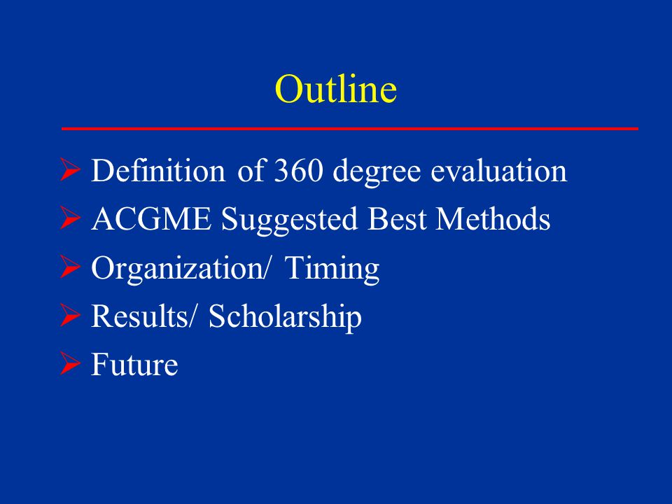 Outline  Definition of 360 degree evaluation  ACGME Suggested Best Methods  Organization/ Timing  Results/ Scholarship  Future
