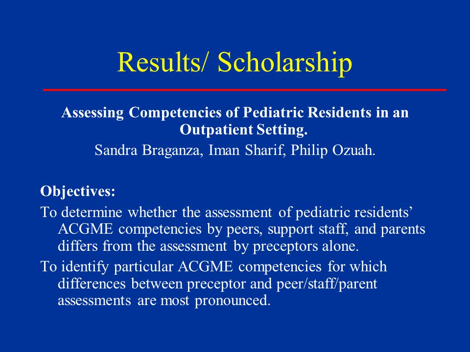 Results/ Scholarship Assessing Competencies of Pediatric Residents in an Outpatient Setting.