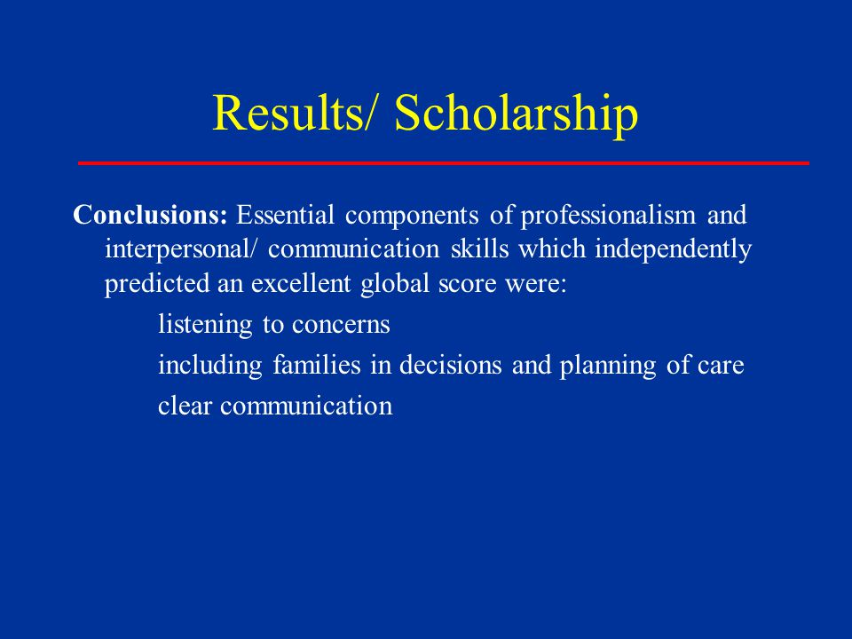 Results/ Scholarship Conclusions: Essential components of professionalism and interpersonal/ communication skills which independently predicted an excellent global score were: listening to concerns including families in decisions and planning of care clear communication
