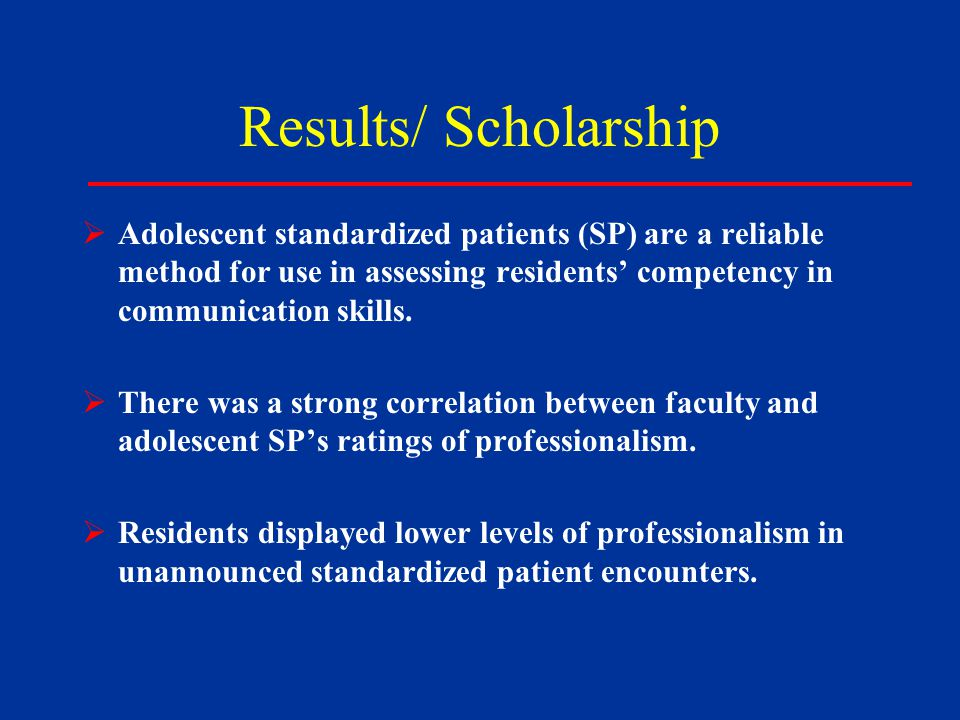 Results/ Scholarship  Adolescent standardized patients (SP) are a reliable method for use in assessing residents' competency in communication skills.