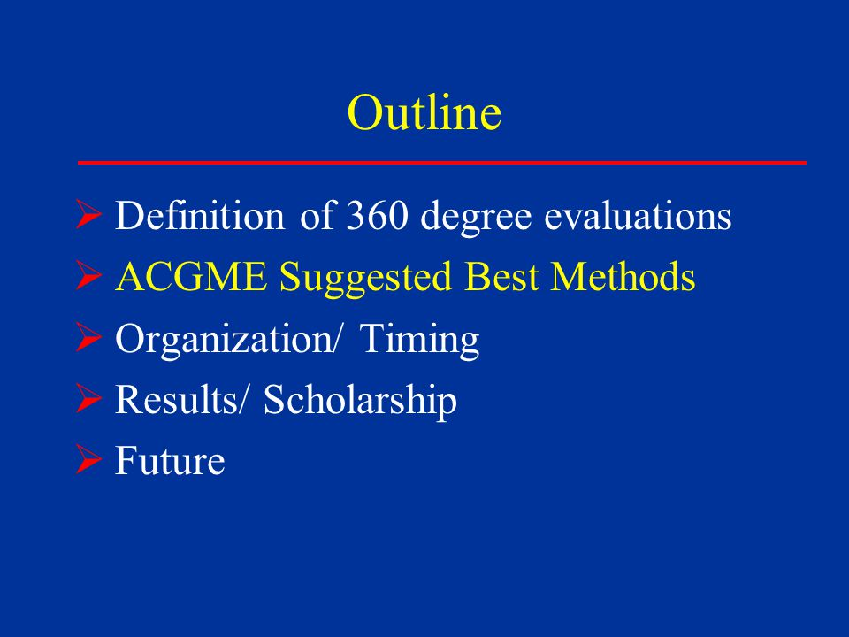 Outline  Definition of 360 degree evaluations  ACGME Suggested Best Methods  Organization/ Timing  Results/ Scholarship  Future