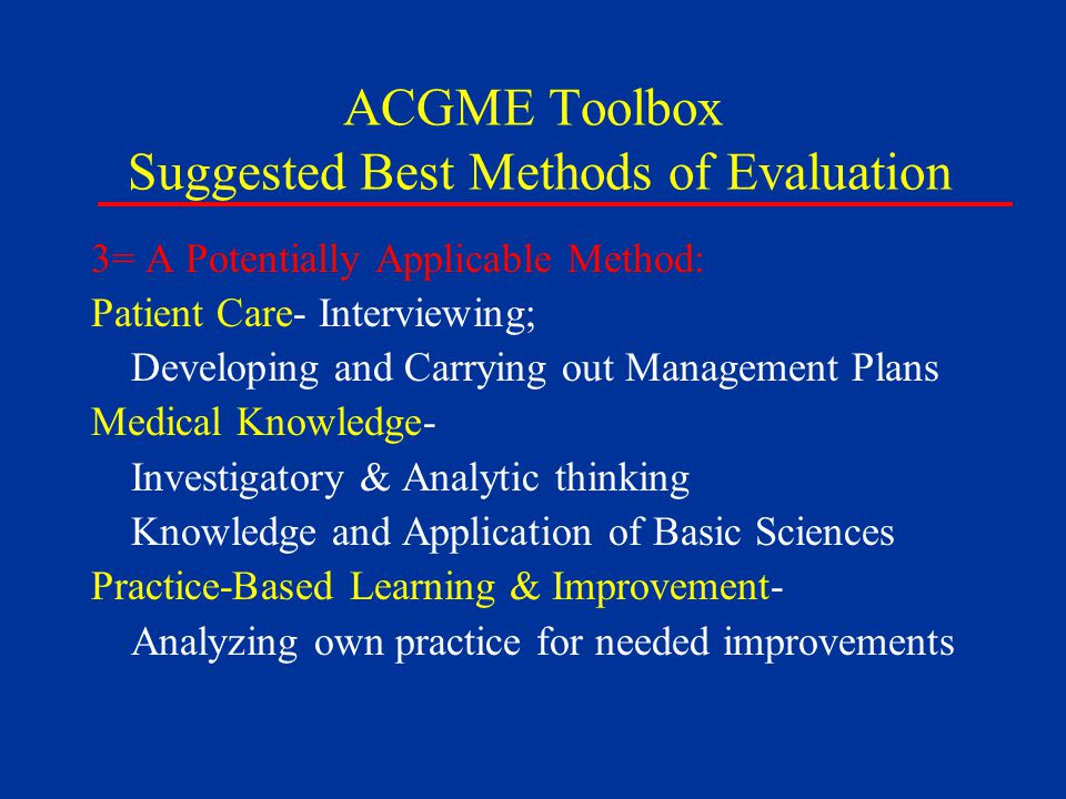 ACGME Toolbox Suggested Best Methods of Evaluation 3= A Potentially Applicable Method: Patient Care- Interviewing; Developing and Carrying out Management Plans Medical Knowledge- Investigatory & Analytic thinking Knowledge and Application of Basic Sciences Practice-Based Learning & Improvement- Analyzing own practice for needed improvements