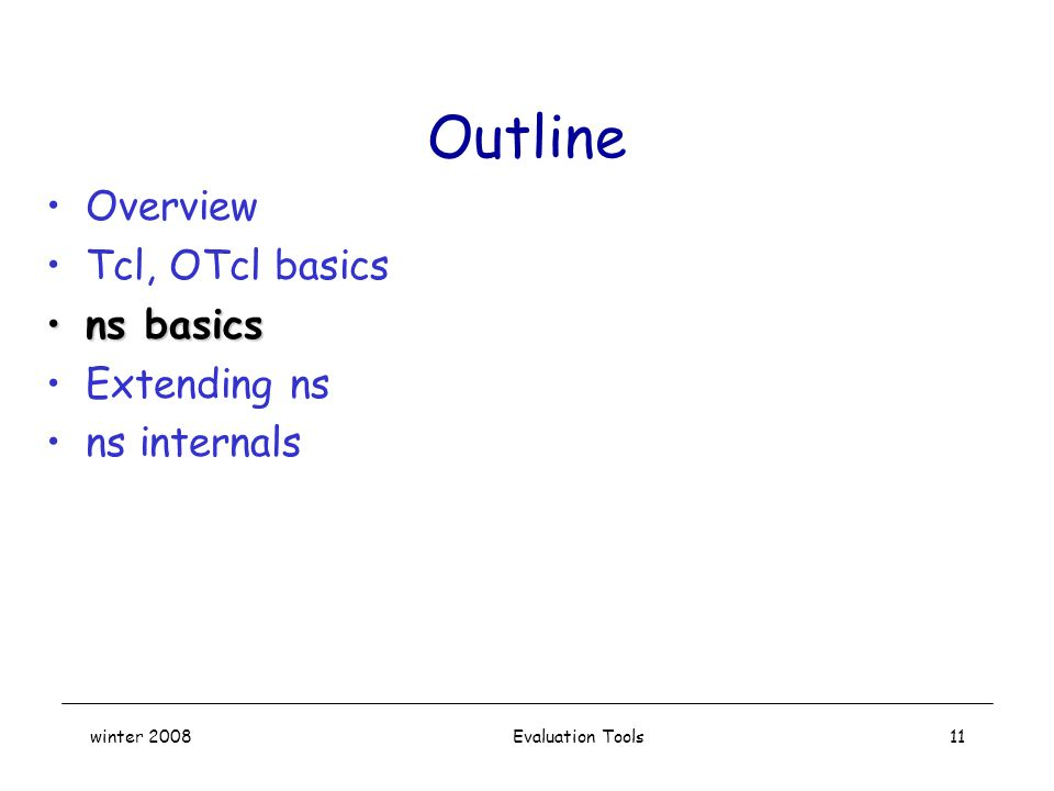 winter 2008 Evaluation Tools11 Outline Overview Tcl, OTcl basics ns basicsns basics Extending ns ns internals