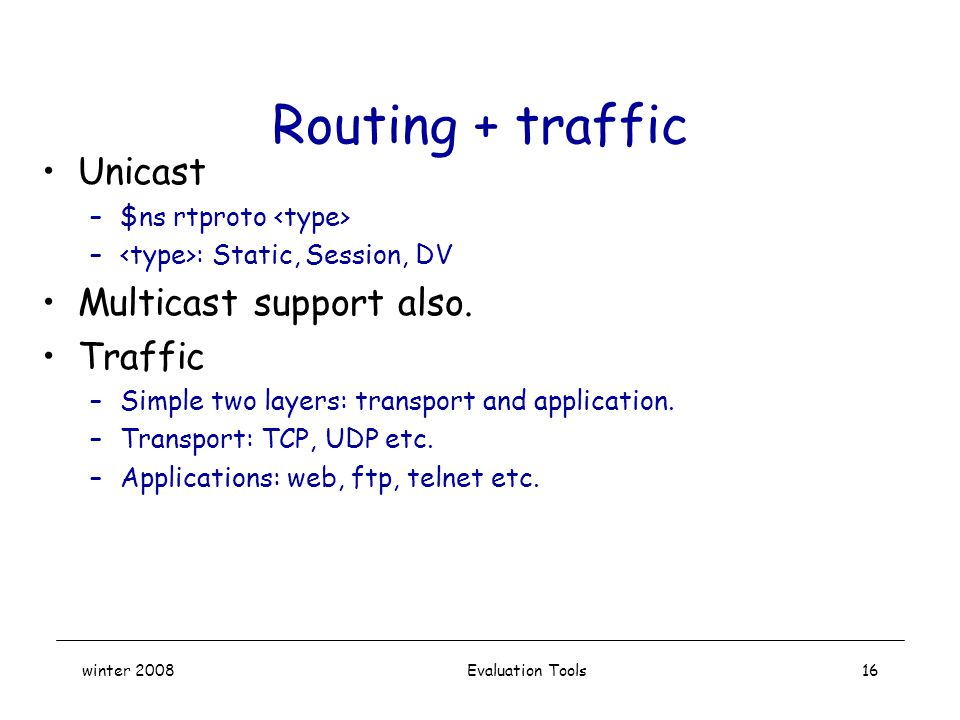 winter 2008 Evaluation Tools16 Routing + traffic Unicast –$ns rtproto – : Static, Session, DV Multicast support also.