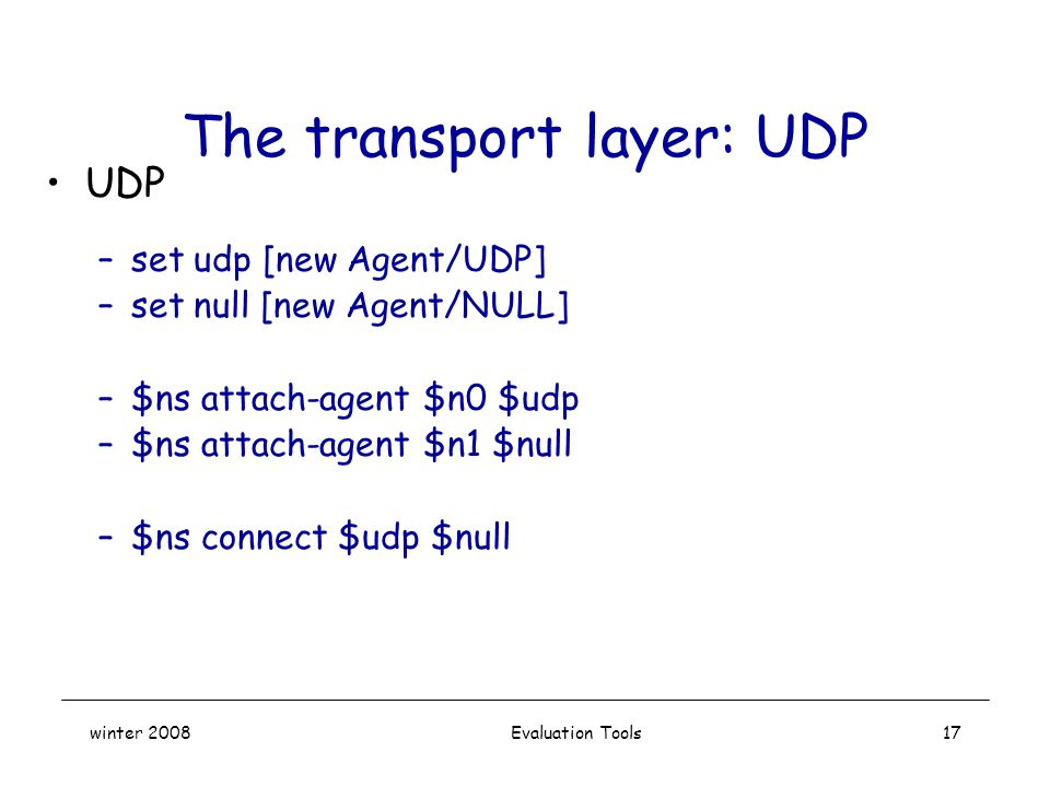 winter 2008 Evaluation Tools17 The transport layer: UDP UDP –set udp [new Agent/UDP] –set null [new Agent/NULL] –$ns attach-agent $n0 $udp –$ns attach-agent $n1 $null –$ns connect $udp $null