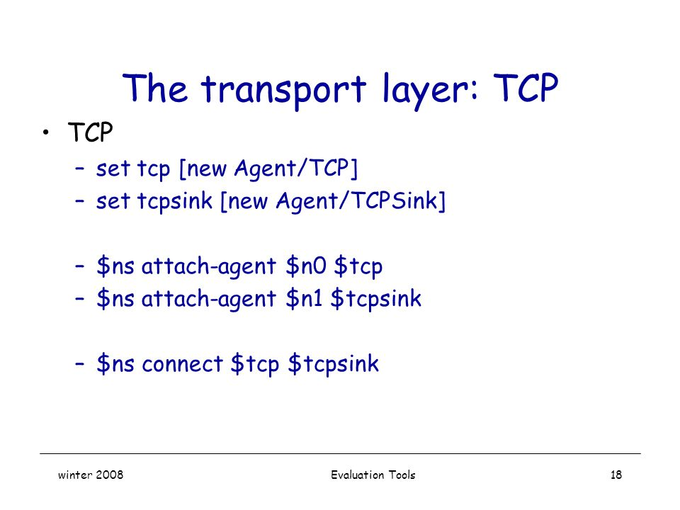 winter 2008 Evaluation Tools18 The transport layer: TCP TCP –set tcp [new Agent/TCP] –set tcpsink [new Agent/TCPSink] –$ns attach-agent $n0 $tcp –$ns attach-agent $n1 $tcpsink –$ns connect $tcp $tcpsink