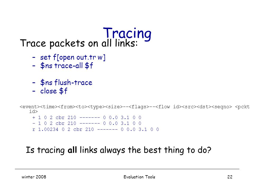 winter 2008 Evaluation Tools22 Tracing Trace packets on all links: –set f[open out.tr w] –$ns trace-all $f –$ns flush-trace –close $f -- -- + 1 0 2 cbr 210 ------- 0 0.0 3.1 0 0 - 1 0 2 cbr 210 ------- 0 0.0 3.1 0 0 r 1.00234 0 2 cbr 210 ------- 0 0.0 3.1 0 0 Is tracing all links always the best thing to do