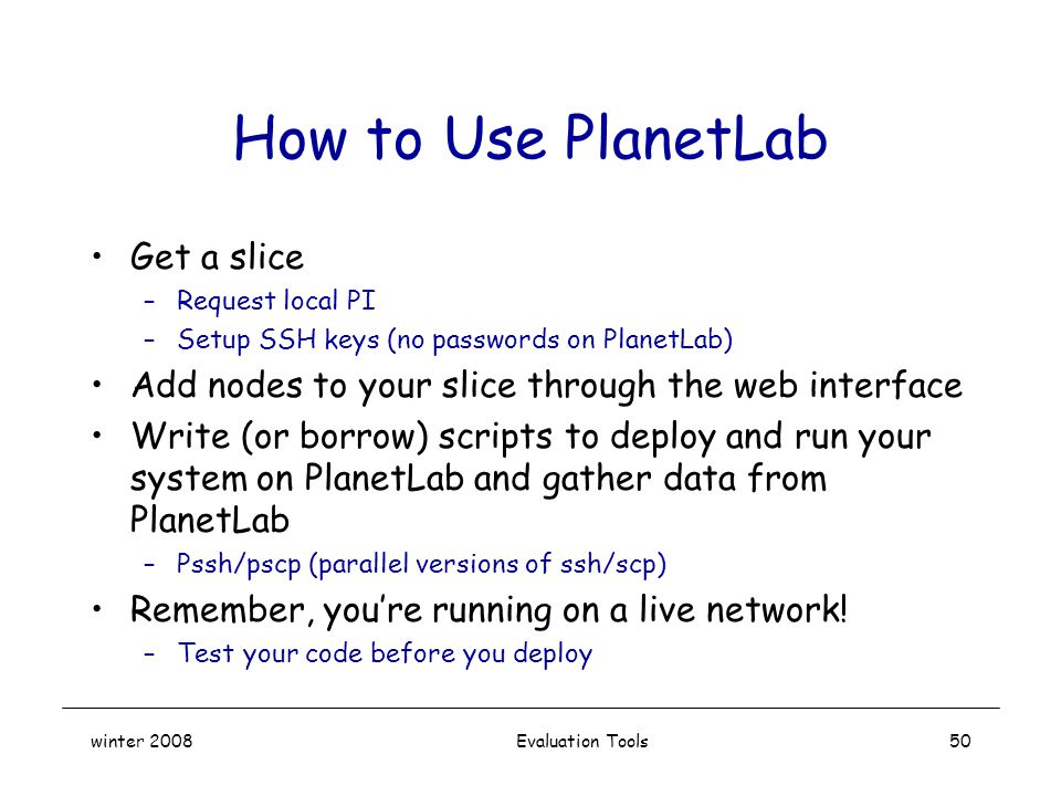 winter 2008 Evaluation Tools50 How to Use PlanetLab Get a slice –Request local PI –Setup SSH keys (no passwords on PlanetLab) Add nodes to your slice through the web interface Write (or borrow) scripts to deploy and run your system on PlanetLab and gather data from PlanetLab –Pssh/pscp (parallel versions of ssh/scp) Remember, you're running on a live network.