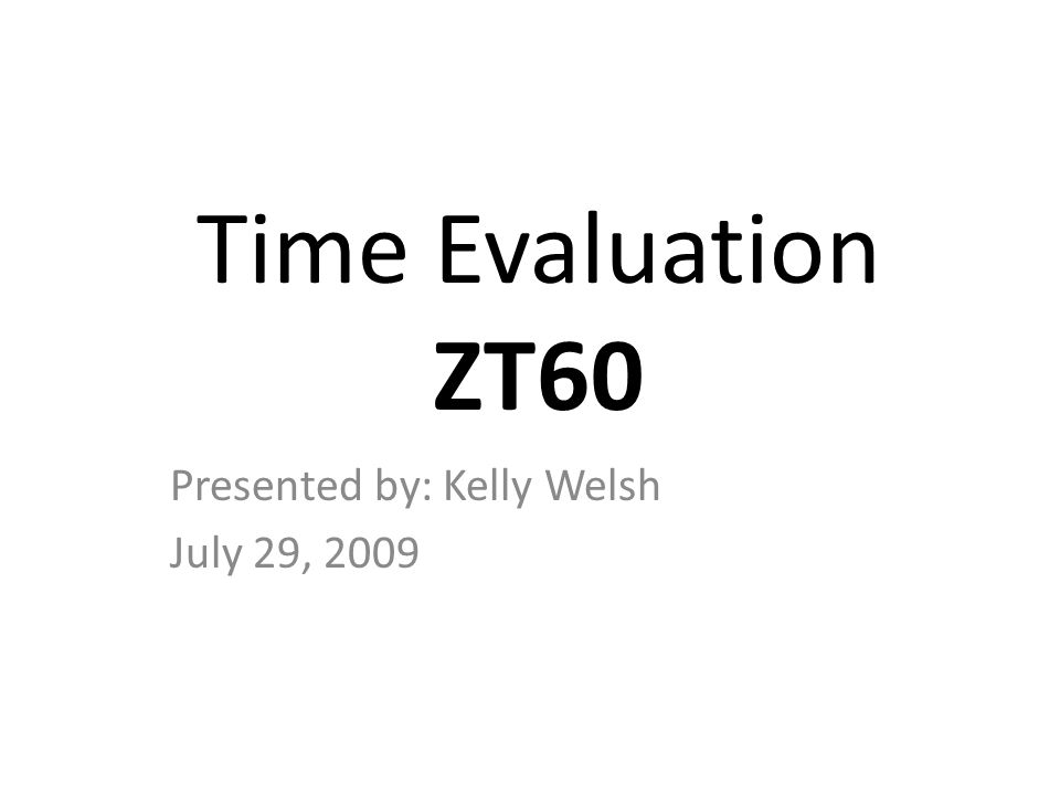 Time Evaluation ZT60 Presented by: Kelly Welsh July 29, 2009