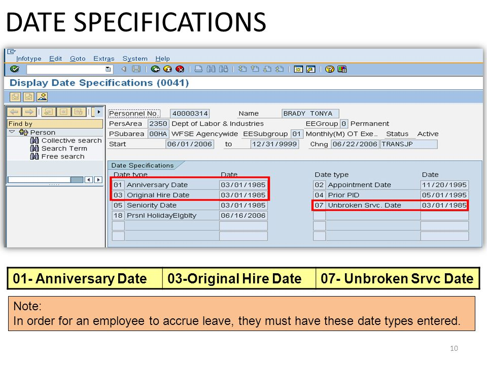10 DATE SPECIFICATIONS 01- Anniversary Date03-Original Hire Date07- Unbroken Srvc Date Note: In order for an employee to accrue leave, they must have these date types entered.