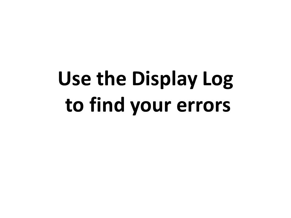 Use the Display Log to find your errors
