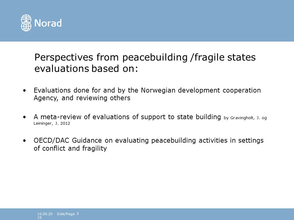 Perspectives from peacebuilding /fragile states evaluations based on: Evaluations done for and by the Norwegian development cooperation Agency, and reviewing others A meta-review of evaluations of support to state building by Gravingholt, J.