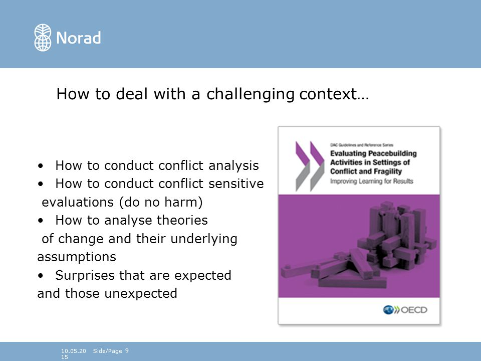 910.05.2015 How to deal with a challenging context… How to conduct conflict analysis How to conduct conflict sensitive evaluations (do no harm) How to analyse theories of change and their underlying assumptions Surprises that are expected and those unexpected