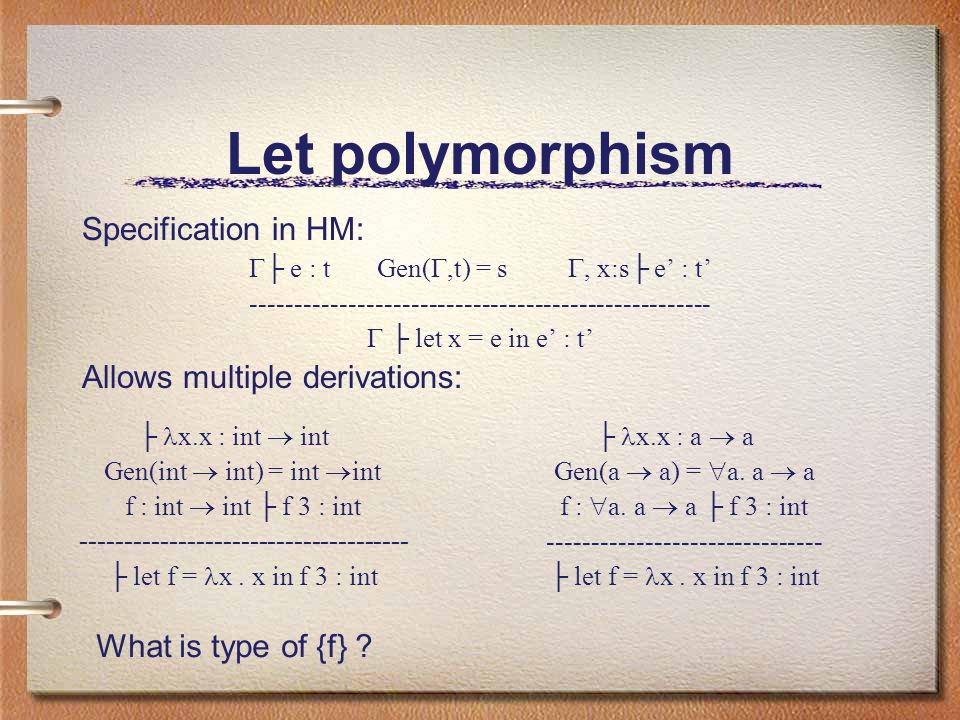 Let polymorphism Specification in HM:  ├ e : t Gen( ,t) = s , x:s├ e' : t' ----------------------------------------------------  ├ let x = e in e' : t' Allows multiple derivations: ├ x.x : int  int Gen(int  int) = int  int f : int  int ├ f 3 : int ------------------------------------- ├ let f = x.